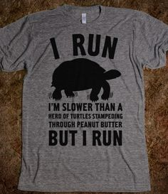 Most epic running shirt.  I need this.  I Run Slower Than A Herd Of Turtles.