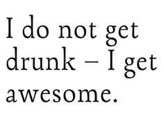 I do not get drunk - I get awesome. Lol!