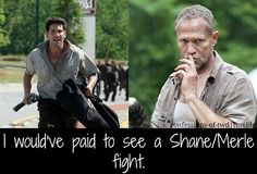 Imma thinking Merle coulda kicked Shane's ass up one side and down the other!