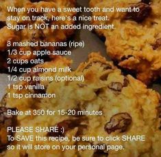 No sugar added oatmeal/apple bars.   INGREDIENTS: 3 mashed bananas (ripe), 1/3 cup apple sauce (no sugar added), 2 cup oats, 1/4 cup almond milk, 1/2 cup raisins (optional), 1 tsp vanilla, 1 tsp cinnamon. BAKE at 350 for 15-20 minutes.