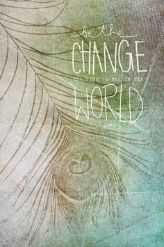 ☮ American Hippie Peacock Art Quotes ~ Be the change you wish to see in the world. -Ghandi