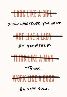 """A correction of the common adage to """"think/act like a man/boss."""" This gives women the freedom to do what they want, throwing gender roles aside. Why should operating without """"feelings"""" be a male trait?"""