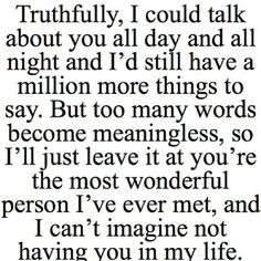 Truthfully.... I could talk about you all day and might and I'd still have a million more things to say.