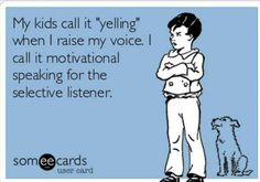 """My Kids Call It """"Yelling"""" When I Raise My Voice, I Call It 'Motivational Speaking For The Selective Listener'!"""