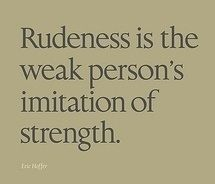 Reminds me why some people are rude all the time.  This one quote answers everything any of us needs to know about human relations.  If there is anything wrong in a relationship, it's because one of you was rude.  Let's clean that up.  That's where the strength is found!  Read more here:  http://www.work-stress-solutions.com/rudeness.html