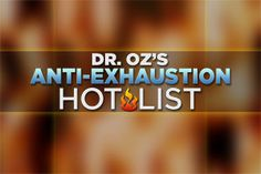 Dr. Oz's Anti-Exhaustion Hot List