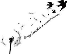 just breathe - next tattoo? not the dandelion or birds but the saying. Definitely true in my case.