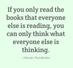 If you only read the books that everyone else is reading, you can only think what everyone else is thinking. –Haruki Murakami #reading #quote