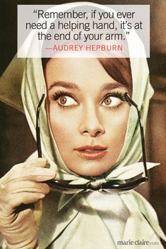 """""""Remember, if you ever need a helping hand, it's at the end of your arm."""" --Audrey Hepburn"""