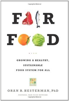 Fair Food by Oran B. Hesterman, PhD  Growing a Healthy, Sustainable Food System For All