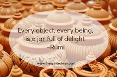 Every object, every being, is a jar full of delight.  ~Rumi