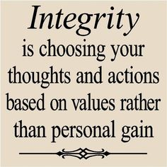 Integrity is choosing your thoughts and actions based on values rather than personal gain