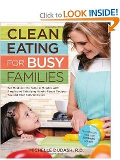 Clean Eating for Busy Families: Get Meals on the Table in Minutes with Simple and Satisfying Whole-Foods Recipes You and Your Kids Will Love-Most Recipes Take Just 30 Minutes or Less!: Michelle Dudash R.D.: 9781592335145: Amazon.com: Books
