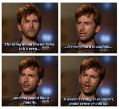 The thing about Doctor Who, is it's very...it's very hard to explain and not sound like a lunatic.