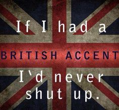 if i had a British accent I'd never shut up.  i love doing my British accent, i totally annoy my sister with it. i wish i had a real accent....that would be awesome.