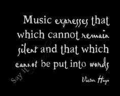 Music expresses that which cannot remain silent and that which cannot be put into words. > Victor Hugo