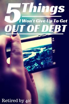5 Things I Won't Sacrifice to Get Out of Debt - What Won't You Sacrifice To Get Out of Debt? Retired By 40! http://www.retiredby40blog.com/2014/08/30/5-things-wont-sacrifice-to-get-out-of-debt/
