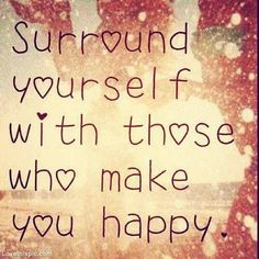 Surround yourself with those who make you happy quote happy life lifequote wisdom inspiration