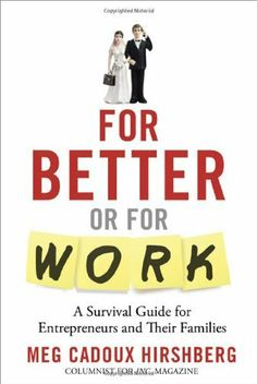 For Better or For Work: A Survival Guide for Entrepreneurs and Their Families by Meg Cadoux Hirshberg. $17.48. 260 pages. Publisher: An Inc. Original (March 5, 2012). Save 27%!
