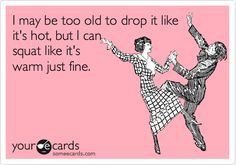 Heh heh heh.. I used to drop it like it was hot a lot. Now I get sore legs and outta breath in two seconds! :P