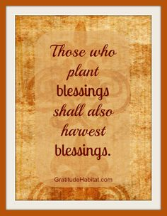 Those who plant blessings shall also harvest blessings.  www.GratitudeHabitat.com