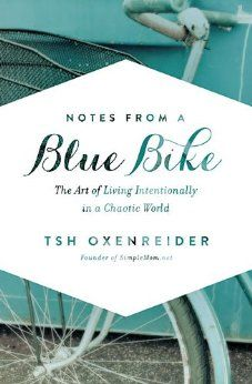 Notes from a Blue Bike: The Art of Living Intentionally in a Chaotic World: Tsh Oxenreider: 9781400205578: Amazon.com: Books