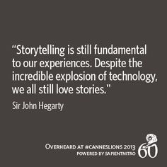 """Storytelling is still fundamental to our experiences. Despite the incredible explosion of technology, we all still love stories."""" -Sir John Hagerty 