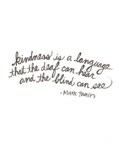 Mark Twain quote - kindness is a language that the deaf can hear and the blind can see