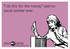Ah yes...I am a social worker...and have no money...but I feel rich everyday!  : )