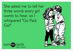 She asked me to tell her three words every girl wants to here, so I whispered 'Go Pack Go!'