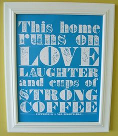 This home runs on love, laughter and cups of strong coffee - so true!