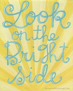 look on the bright side. It makes life happier for sure :)