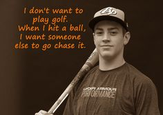I don't want to play golf. When I hit the ball, I want someone else to go chase it.