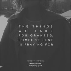 The things we take for granted, someone else is praying for. #ConsciousDaily