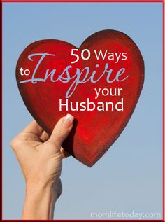 50 Ways to Inspire Your Husband - He inspires me all the time- I'd say its about time to return the favor if I can!