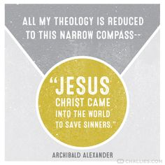 "All my theology is reduced to this narrow compass – ""Jesus Christ came into the world to save sinners."" (Archibald Alexander)"