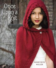 Once Upon a Knit: 28 Grimm & Glamorous Fairy-Tale Projects by Genevieve Miller.