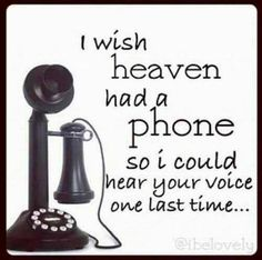 How many times did I wish you had a phone in heaven, or skype... I wanted to hear your voice just one more time...Love and miss you so much...