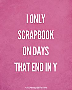 "Quote - I Only Scrapbook On Days That End in ""Y"" - Scrapbook.com"