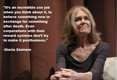 """""""It's an incredible con job when you think about it, to believe something now in exchange for something after death. Even corporations with their rewards systems don't try to make it posthumous.""""  -- Gloria Steinem"""