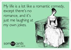 My life is a lot like a romantic comedy, except there's no romance, and it's just me laughing at my own jokes. | Confession Ecard | someecards.com