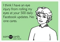 I think I have an eye injury from rolling my eyes at your 500 daily Facebook updates. No one cares.