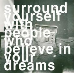 Surrond yourself with people who believe in your dreams.