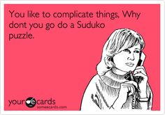 You like to complicate things, Why dont you go do a Suduko puzzle.