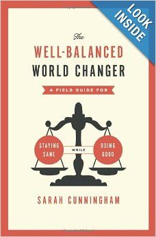 The Well-Balanced World Changer: A Field Guide for Staying Sane While Doing Good: Sarah Cunningham