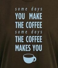 Some days You make the Coffee. Some days the Coffee makes You