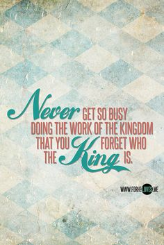 Never get so busy doing the work of the Kingdom that you forget who the King is. Follow us at http://gplus.to/iBibleverses