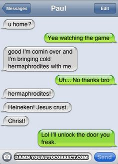 auto correct..you are a bitch, but you make for some funny convos.