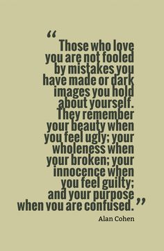 Those who love you are not fooled by mistakes you have made or dark images you hold about yourself. They remember your beauty when you feel ugly; your wholeness when your broken; your innocence when you feel guilty; and your purpose when you are confused.-Alan Cohen