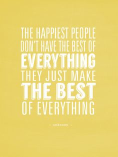 """""""The HAPPIEST PEOPLE don't have the best of everything, they just MAKE THE BEST of everything."""" - unknown"""